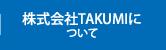 株式会社TAKUMIについて